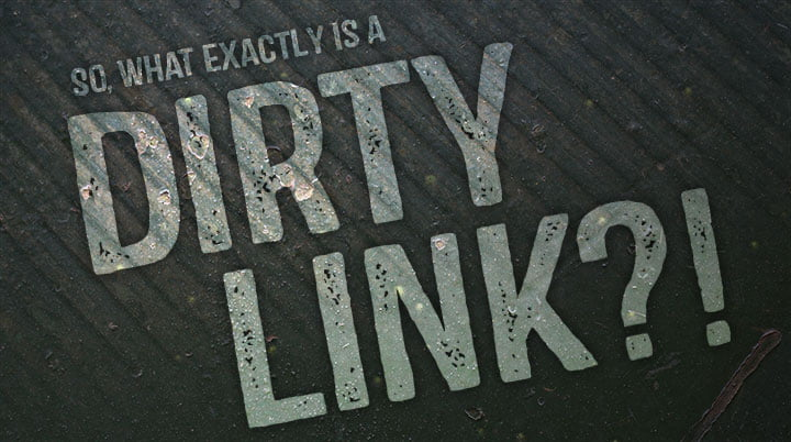 So, What Exactly is a 'Dirty Link'?!